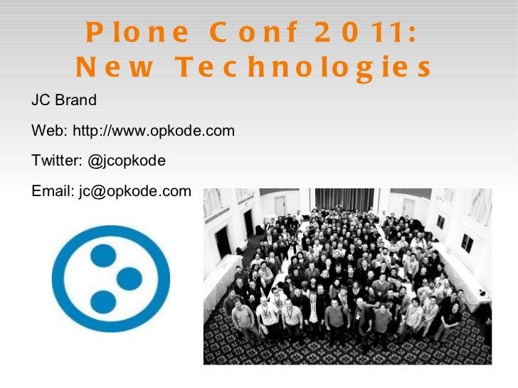 Plone Conf 2011:  New Technologies <ul><li>JC Brand </li></ul>Web: http://www.opkode.com Twitter: @jcopkode Email: jc@opko...