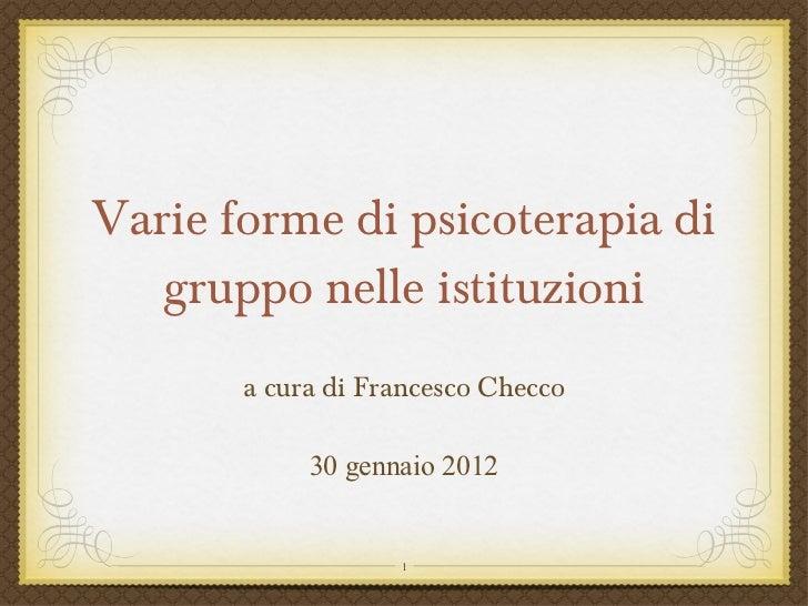 Varie forme di psicoterapia di gruppo nelle istituzioni <ul><li>a cura di Francesco Checco </li></ul>30 gennaio 2012
