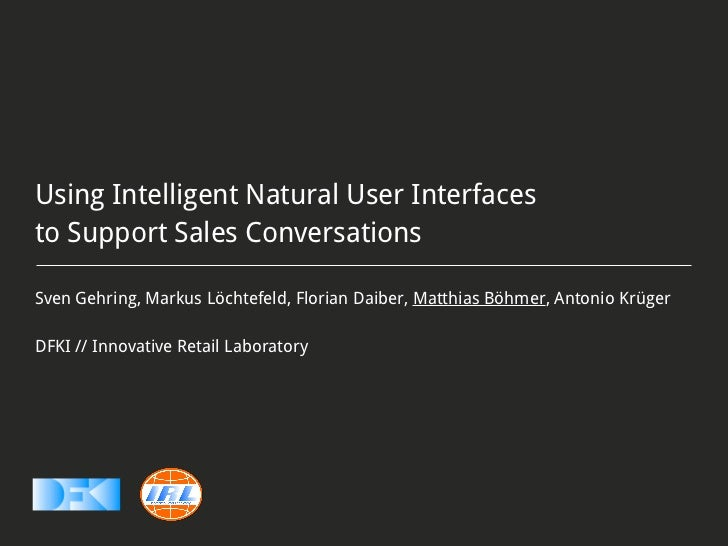 Using Intelligent Natural User Interfacesto Support Sales ConversationsSven Gehring, Markus Löchtefeld, Florian Daiber, Ma...