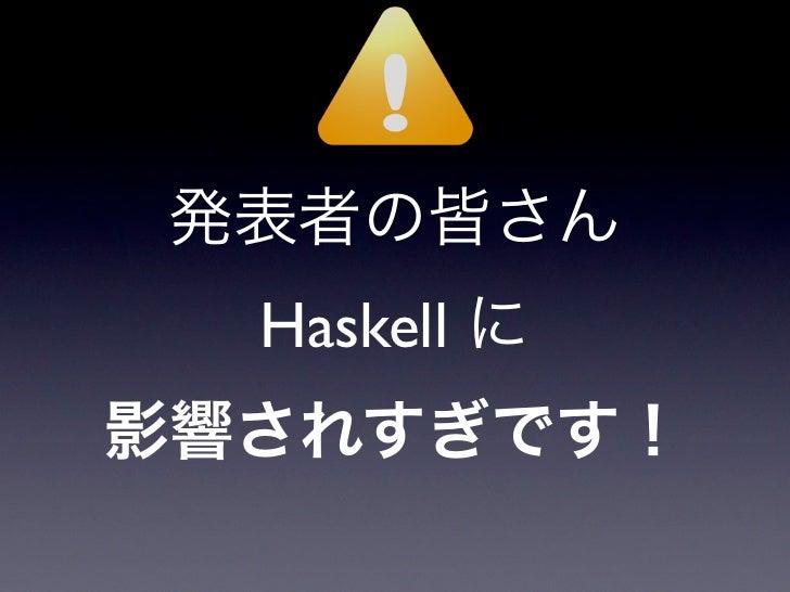 発表者の皆さん  Haskell に影響されすぎです!