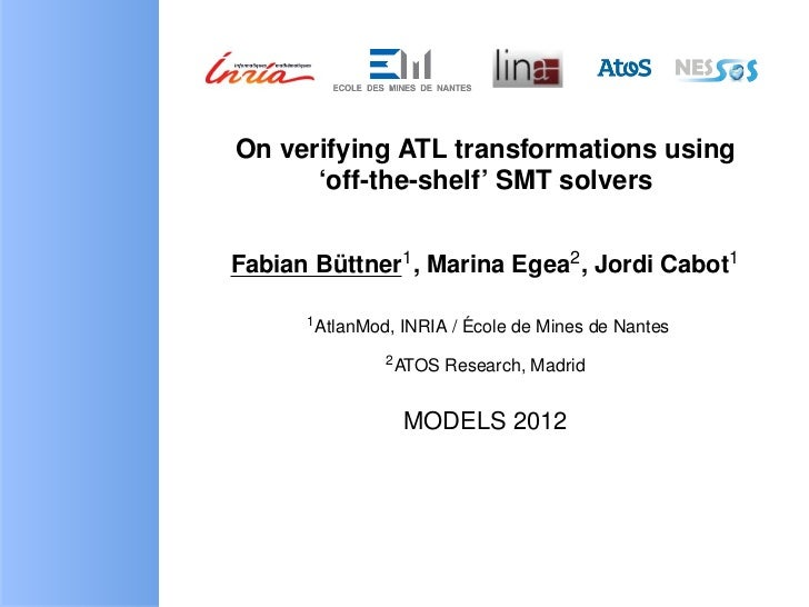 On verifying ATL transformations using      'off-the-shelf' SMT solversFabian Buttner1 , Marina Egea2 , Jordi Cabot1      ...