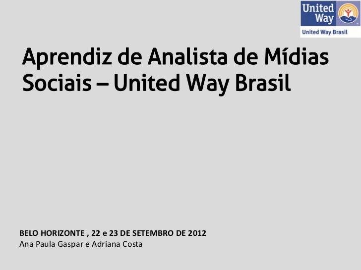 Aprendiz de Analista de MídiasSociais – United Way BrasilBELO HORIZONTE , 22 e 23 DE SETEMBRO DE 2012Ana Paula Gaspar e Ad...
