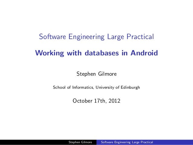 Software Engineering Large PracticalWorking with databases in Android                  Stephen Gilmore     School of Infor...