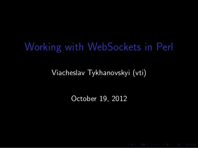 Working with WebSockets in Perl     Viacheslav Tykhanovskyi (vti)          October 19, 2012