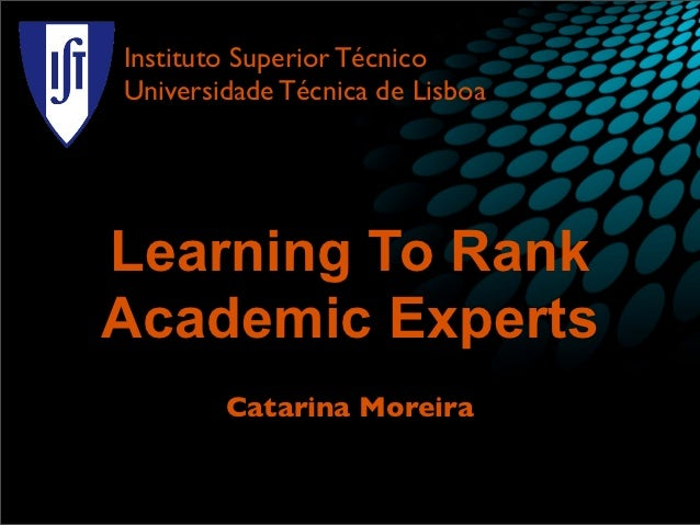 Instituto Superior TécnicoUniversidade Técnica de LisboaLearning To RankAcademic Experts        Catarina Moreira