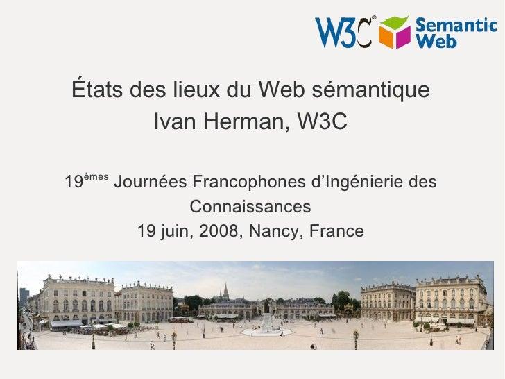États des lieux du Web sémantique         Ivan Herman, W3C  19èmes Journées Francophones d'Ingénierie des                 ...