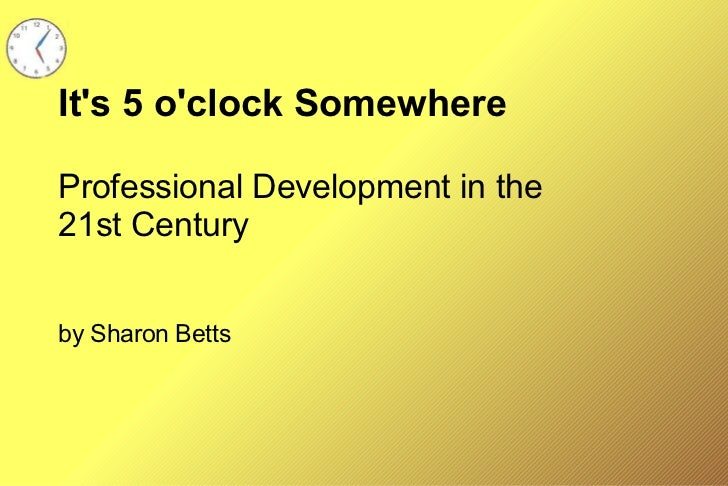 It's 5 o'clock Somewhere Professional Development in the 21st Century by Sharon Betts