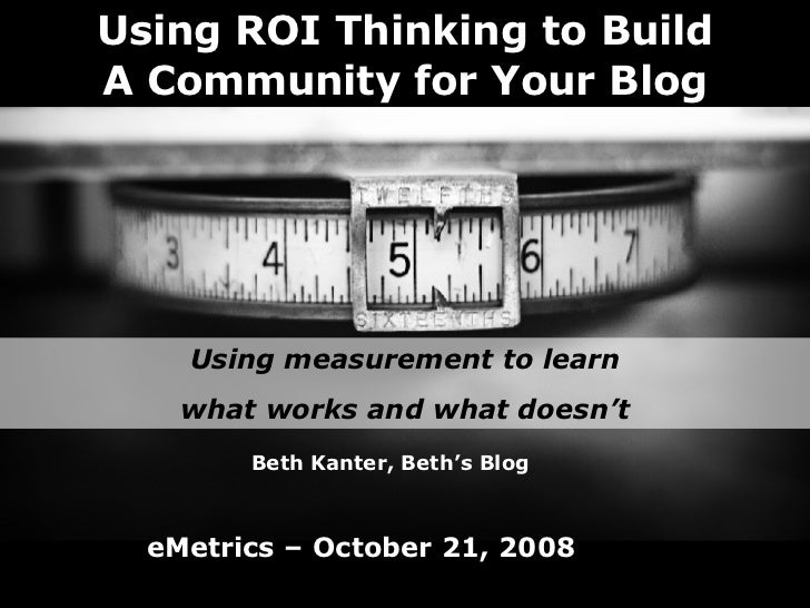 Using ROI Thinking to Build A Community for Your Blog Using measurement to learn what works and what doesn't Beth Kanter, ...
