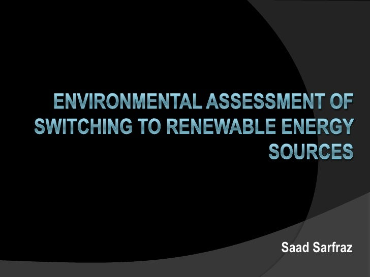 Environmental assessment of switching to renewable energy sources  <br />SaadSarfraz<br />
