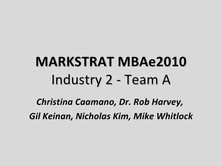 MARKSTRAT MBAe2010 Industry 2 - Team A Christina Caamano, Dr. Rob Harvey,  Gil Keinan, Nicholas Kim, Mike Whitlock