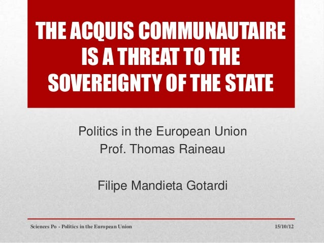 THE ACQUIS COMMUNAUTAIRE       IS A THREAT TO THE   SOVEREIGNTY OF THE STATE                    Politics in the European U...