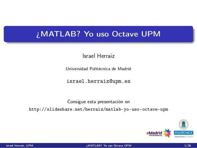 ¿MATLAB? Yo uso Octave UPM                                      Israel Herraiz                              Universidad Po...