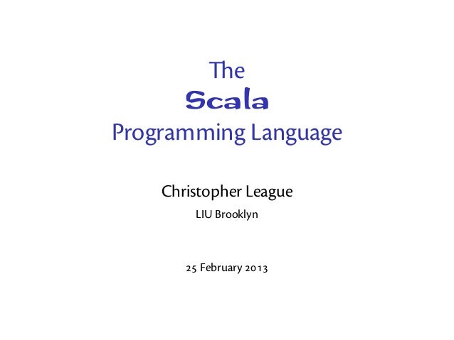 e       ScalaProgramming Language    Christopher League        LIU Brooklyn        February 