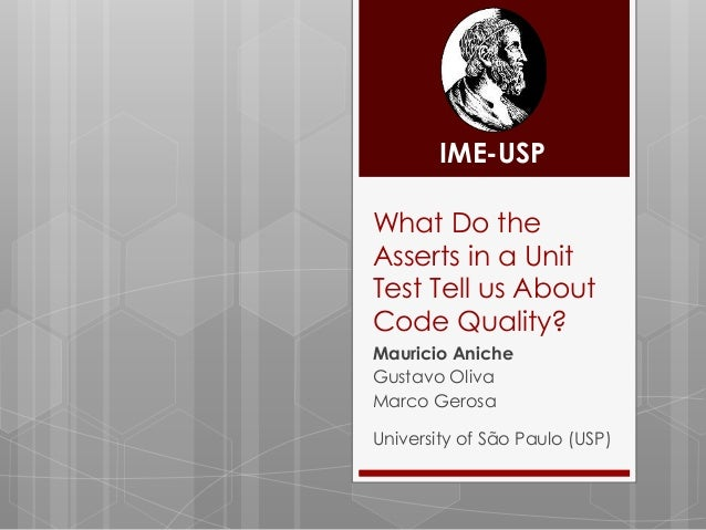 IME-USPWhat Do theAsserts in a UnitTest Tell us AboutCode Quality?Mauricio AnicheGustavo OlivaMarco GerosaUniversity of Sã...