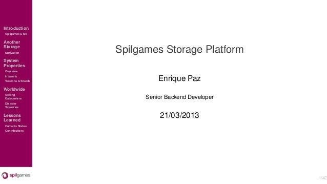 IntroductionSpilgames & MeAnotherStorageMotivation          Spilgames Storage PlatformSystemPropertiesOverviewInternalsVer...