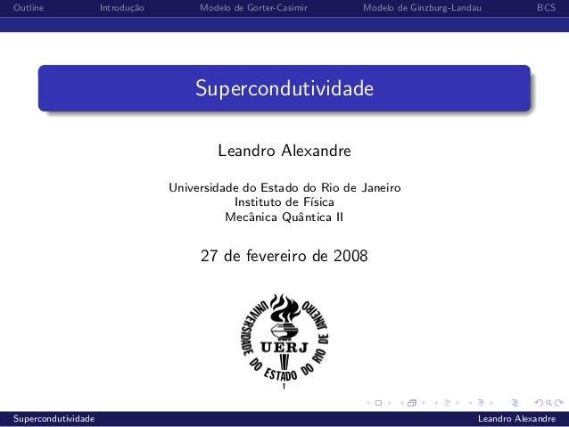 Outline Introdu¸c˜ao Modelo de Gorter-Casimir Modelo de Ginzburg-Landau BCSSupercondutividadeLeandro AlexandreUniversidade...