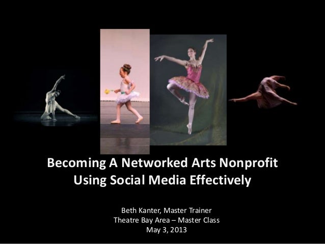 Becoming A Networked Arts NonprofitUsing Social Media EffectivelyBeth Kanter, Master TrainerTheatre Bay Area – Master Clas...