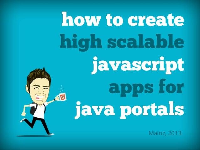 how to createhigh scalablejavascriptapps forjava portalsMainz, 2013.