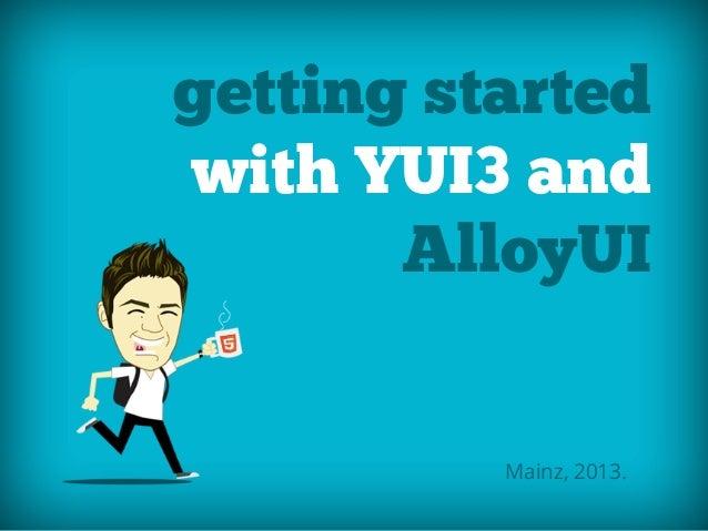 getting startedwith YUI3 andAlloyUIMainz, 2013.