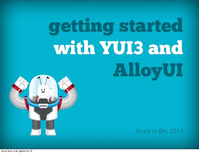 getting started with YUI3 and AlloyUI Front in BH, 2013 terça-feira, 6 de agosto de 13