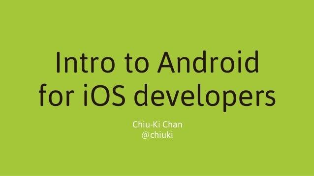 Intro to Android for iOS developers Chiu-Ki Chan @chiuki
