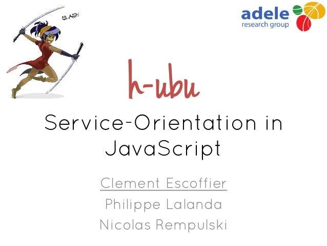 h-ubu Service-Orientation in JavaScript Clement Escoffier Philippe Lalanda Nicolas Rempulski