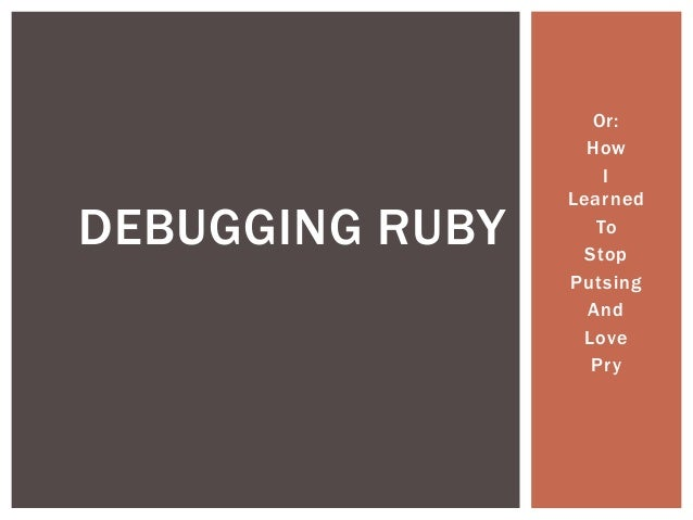 Or: How I Learned To Stop Putsing And Love Pry DEBUGGING RUBY