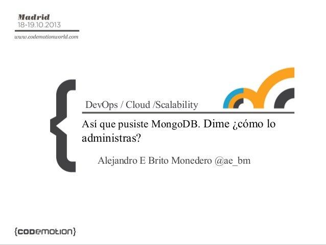 DevOps / Cloud /Scalability  Así que pusiste MongoDB. Dime ¿cómo lo  administras? Alejandro E Brito Monedero @ae_bm