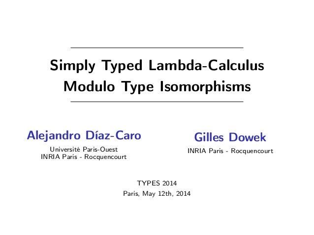 Simply Typed Lambda-Calculus Modulo Type Isomorphisms Alejandro Díaz-Caro Université Paris-Ouest INRIA Paris - Rocquencour...