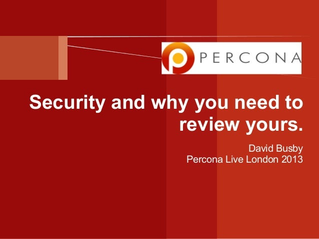 Security and why you need to review yours. David Busby Percona Live London 2013