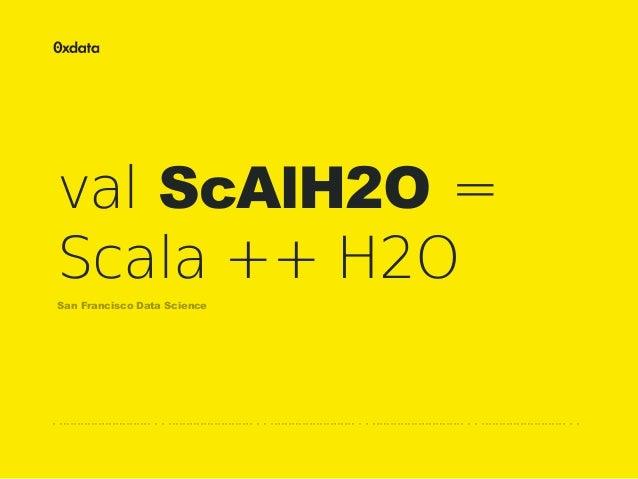 val ScAlH2O = Scala ++ H2O San Francisco Data Science