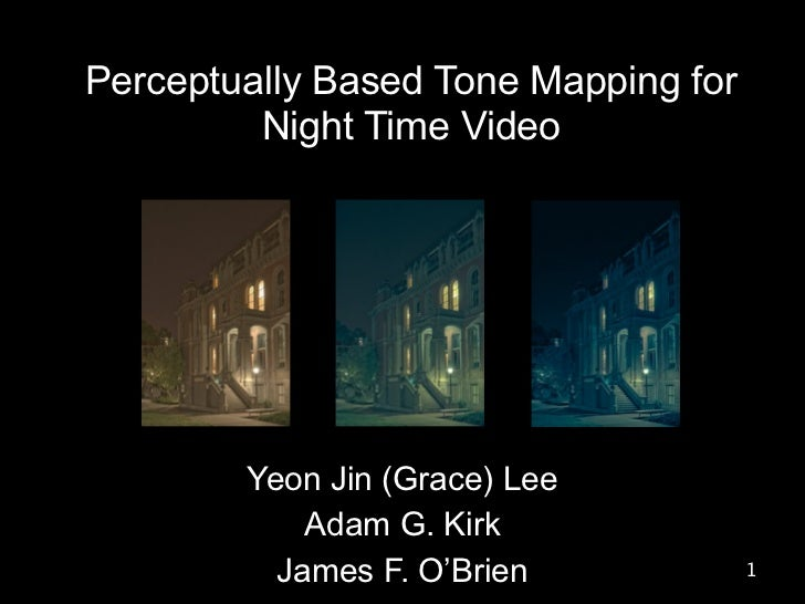 Perceptually Based Tone Mapping for         Night Time Video        Yeon Jin (Grace) Lee            Adam G. Kirk          ...