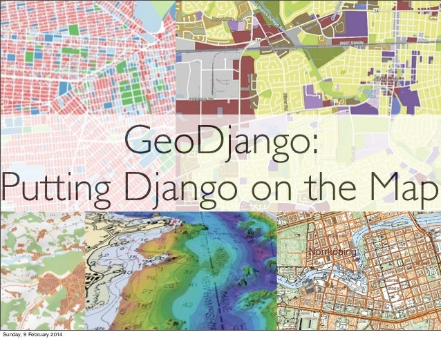 GeoDjango: Putting Django on the Map  Sunday, 9 February 2014