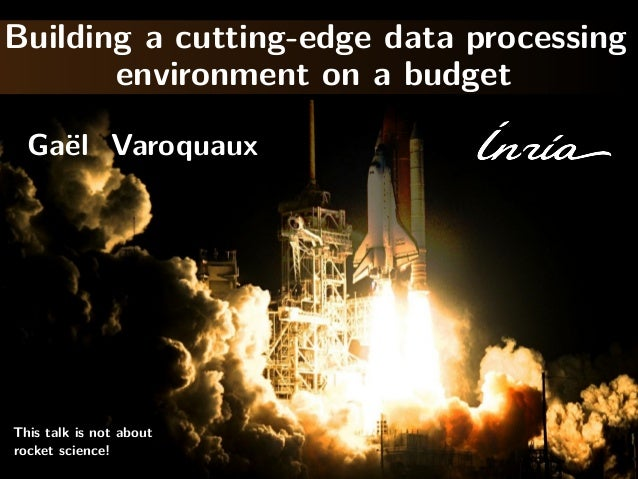 Building a cutting-edge data processing environment on a budget Ga¨l Varoquaux e  This talk is not about rocket science!