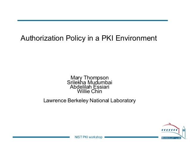 Authorization Policy in a PKI Environment  Mary Thompson Srilekha Mudumbai Abdelilah Essiari Willie Chin