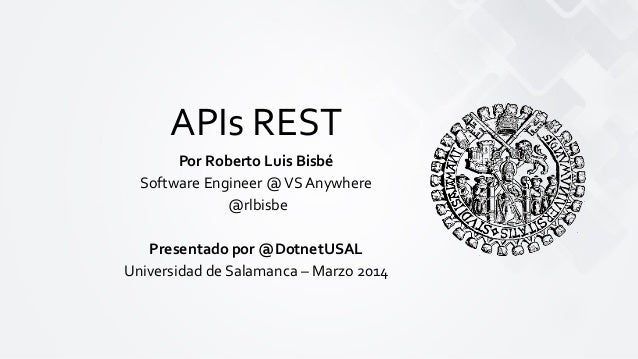 APIs REST Por Roberto Luis Bisbé Software Engineer @VS Anywhere @rlbisbe Presentado por @DotnetUSAL Universidad de Salaman...