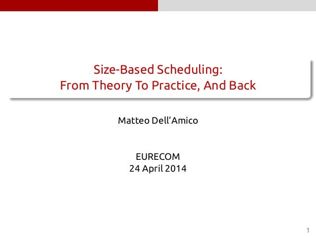 . ...... Size-Based Scheduling: From Theory To Practice, And Back Matteo Dell'Amico EURECOM 24 April 2014 1