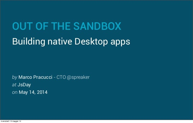 OUT OF THE SANDBOX Building native Desktop apps by Marco Pracucci - CTO @spreaker at JsDay on May 14, 2014 mercoledì 14 ma...