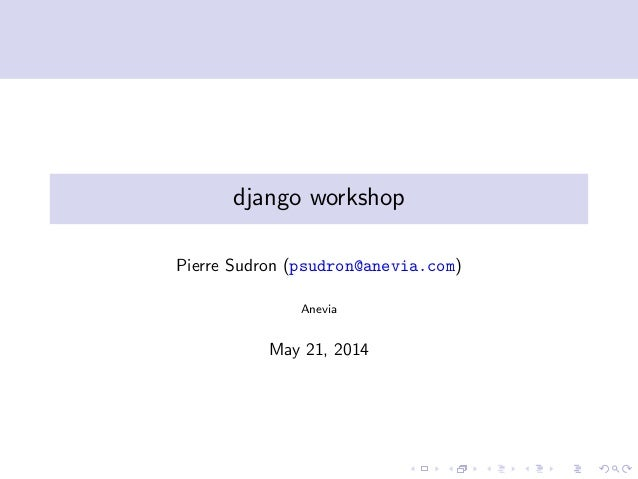 django workshop Pierre Sudron (psudron@anevia.com) Anevia May 21, 2014