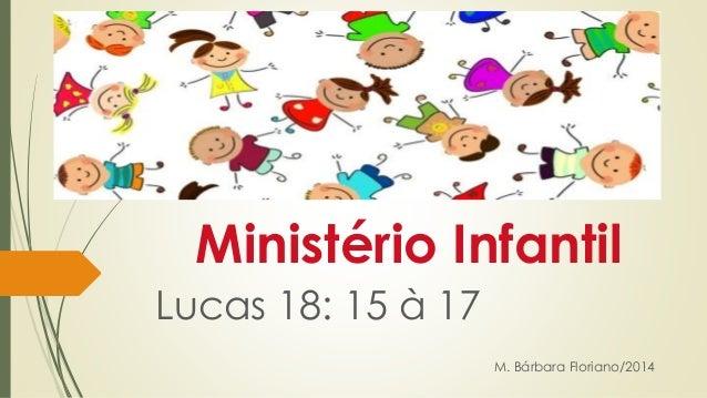 Ministério Infantil  Lucas 18: 15 à 17  M. Bárbara Floriano/2014