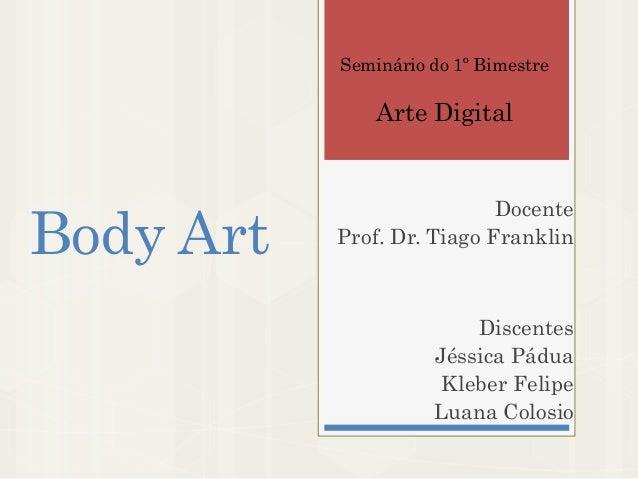 Body Art Docente Prof. Dr. Tiago Franklin Discentes Jéssica Pádua Kleber Felipe Luana Colosio Seminário do 1º Bimestre Art...