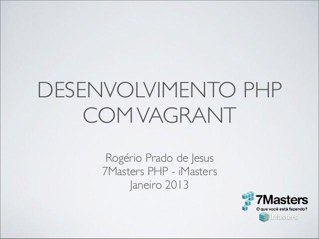 DESENVOLVIMENTO PHP    COM VAGRANT      Rogério Prado de Jesus     7Masters PHP - iMasters          Janeiro 2013