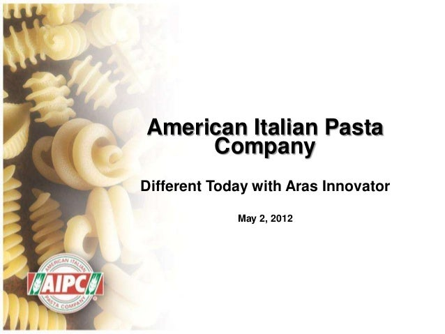 American Italian Pasta     CompanyDifferent Today with Aras Innovator             May 2, 2012