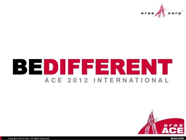 BEDIFFERENT                       ACE 2012 I NTERNATI O NALCopyright © 2012 Aras. All Rights Reserved.                    ...