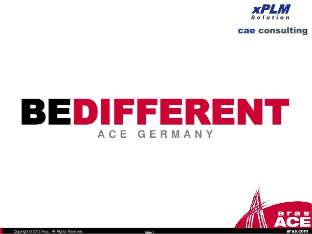 BEDIFFERENT                                ACE   GERMANYCopyright © 2012 Aras. All Rights Reserved.         Slide 1   aras...