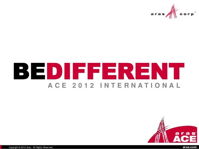 BEDIFFERENT                       ACE 2012 I NTERNATI O NALCopyright © 2012 Aras. All Rights Reserved.                    ...