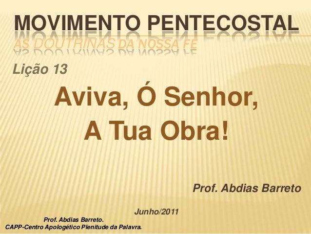 MOVIMENTO PENTECOSTALAS DOUTRINAS DA NOSSA FÉLição 13Aviva, Ó Senhor,A Tua Obra!Prof. Abdias BarretoJunho/2011Prof. Abdias...