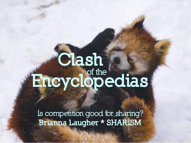 Clash Encyclopedias Is competition good for sharing? Brianna Laugher * SHARISM of the