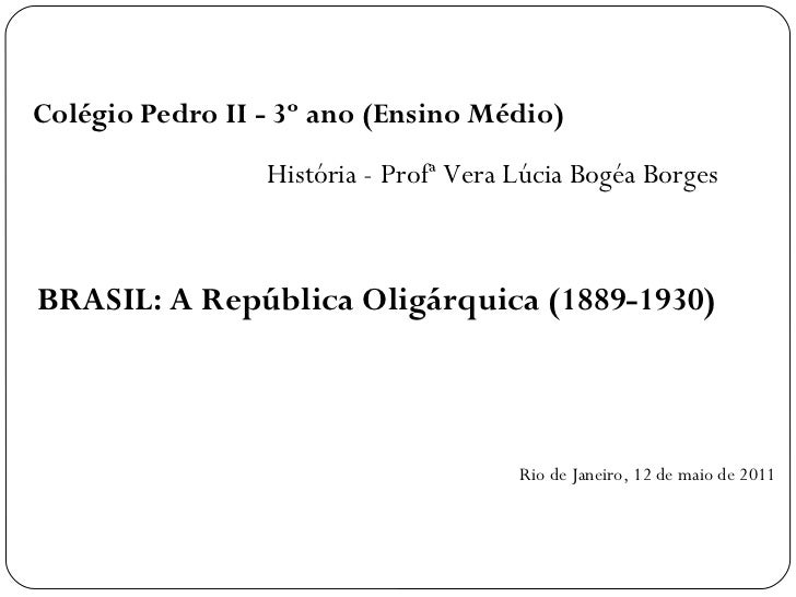 Colégio Pedro II - 3º ano (Ensino Médio)                 História - Profª Vera Lúcia Bogéa BorgesBRASIL: A República Oligá...