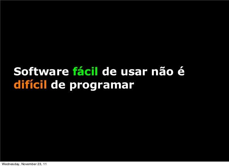 Software fácil de usar não é      difícil de programarWednesday, November 23, 11